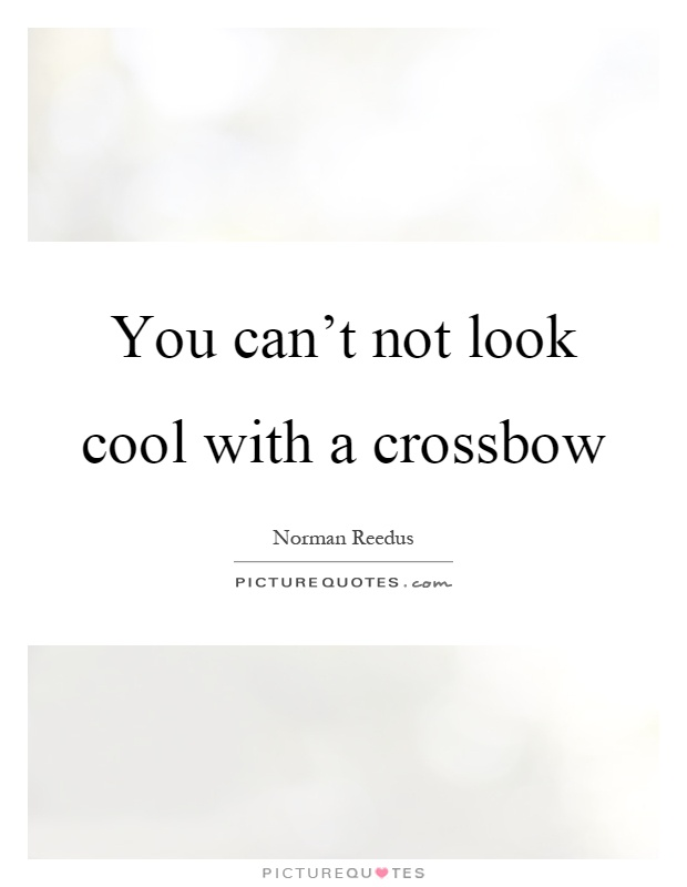You can't not look cool with a crossbow Picture Quote #1