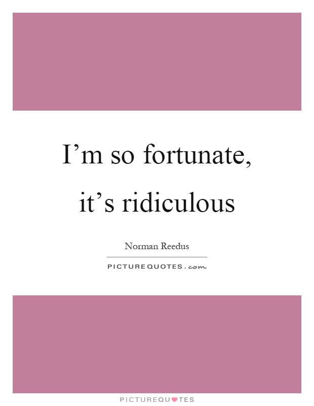 I'm so fortunate, it's ridiculous Picture Quote #1