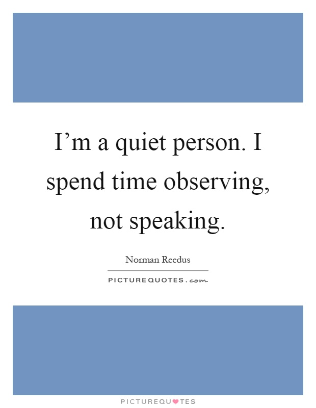 I'm a quiet person. I spend time observing, not speaking Picture Quote #1