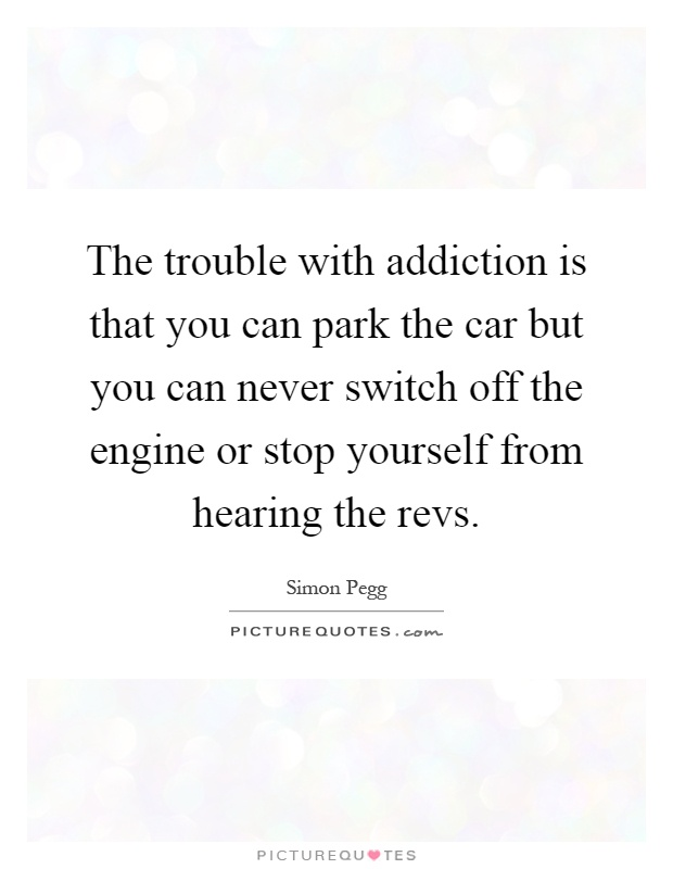 The trouble with addiction is that you can park the car but you can never switch off the engine or stop yourself from hearing the revs Picture Quote #1