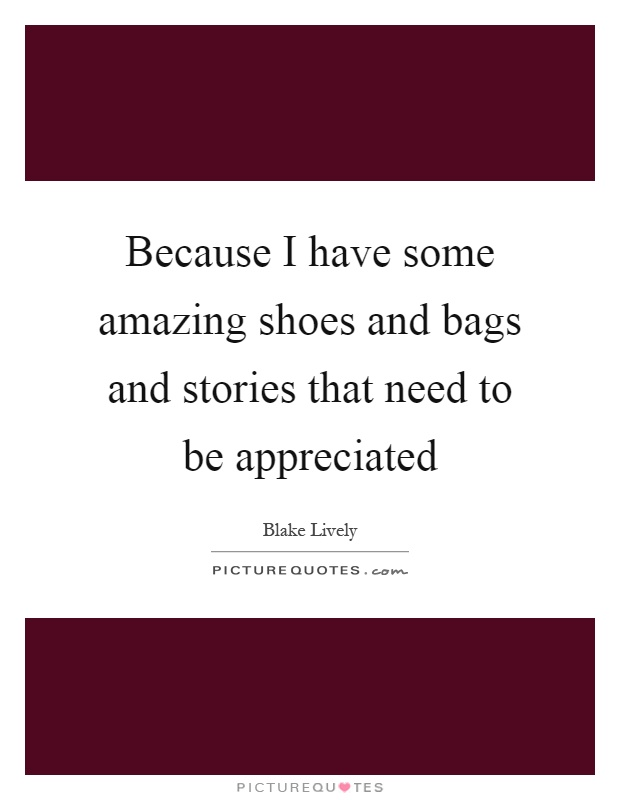 Because I have some amazing shoes and bags and stories that need to be appreciated Picture Quote #1