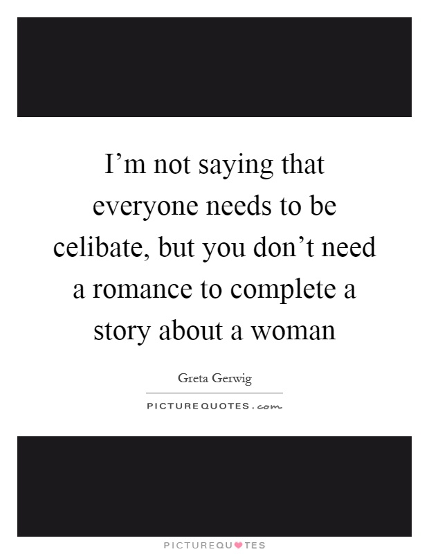 I'm not saying that everyone needs to be celibate, but you don't need a romance to complete a story about a woman Picture Quote #1
