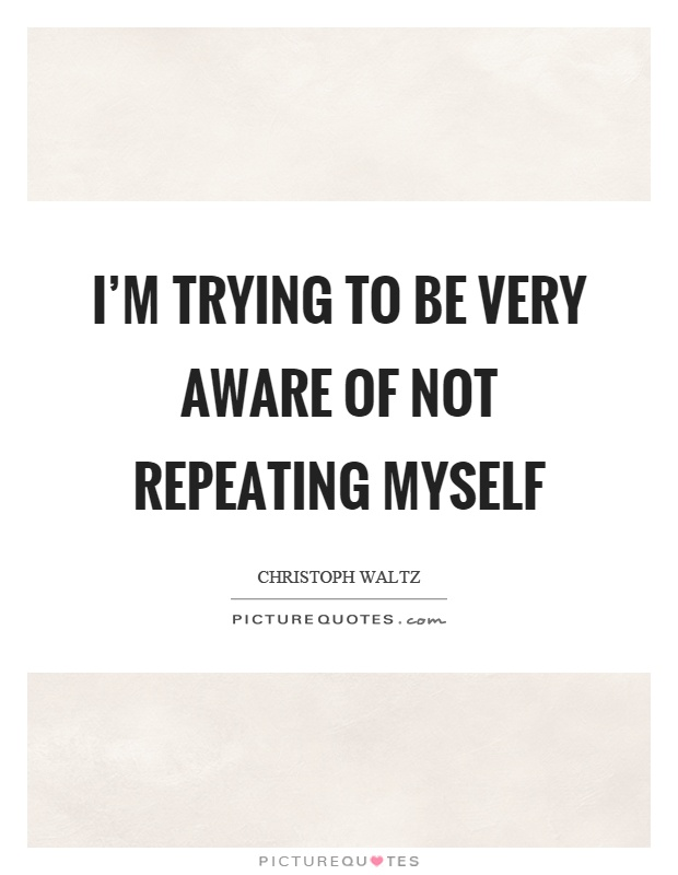 I'm trying to be very aware of not repeating myself Picture Quote #1