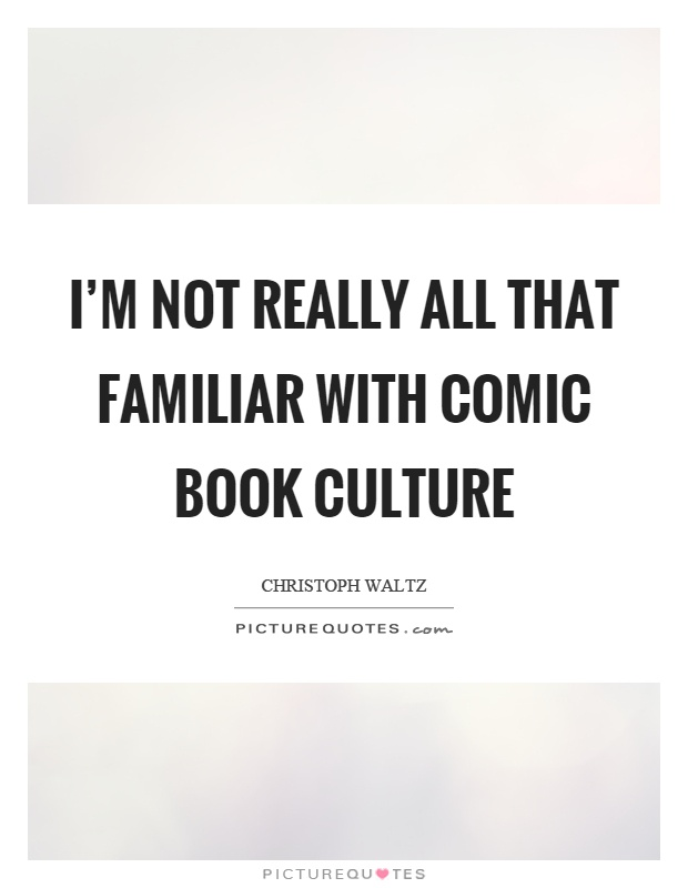 I'm not really all that familiar with comic book culture Picture Quote #1