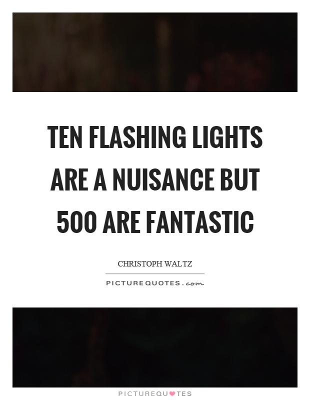 Ten flashing lights are a nuisance but 500 are fantastic Picture Quote #1