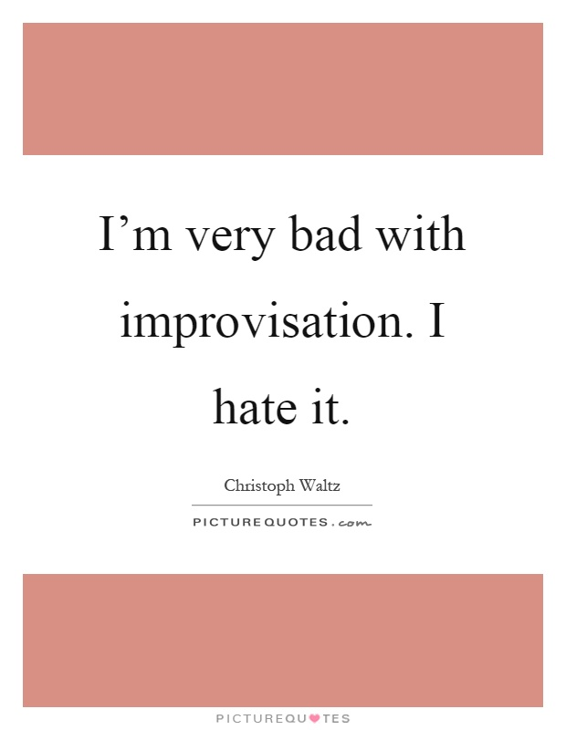 I'm very bad with improvisation. I hate it Picture Quote #1