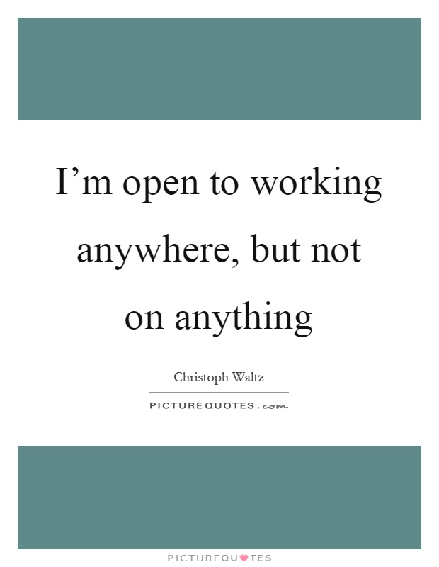I'm open to working anywhere, but not on anything Picture Quote #1