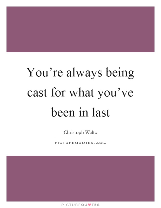 You're always being cast for what you've been in last Picture Quote #1