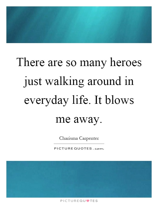 There are so many heroes just walking around in everyday life. It blows me away Picture Quote #1
