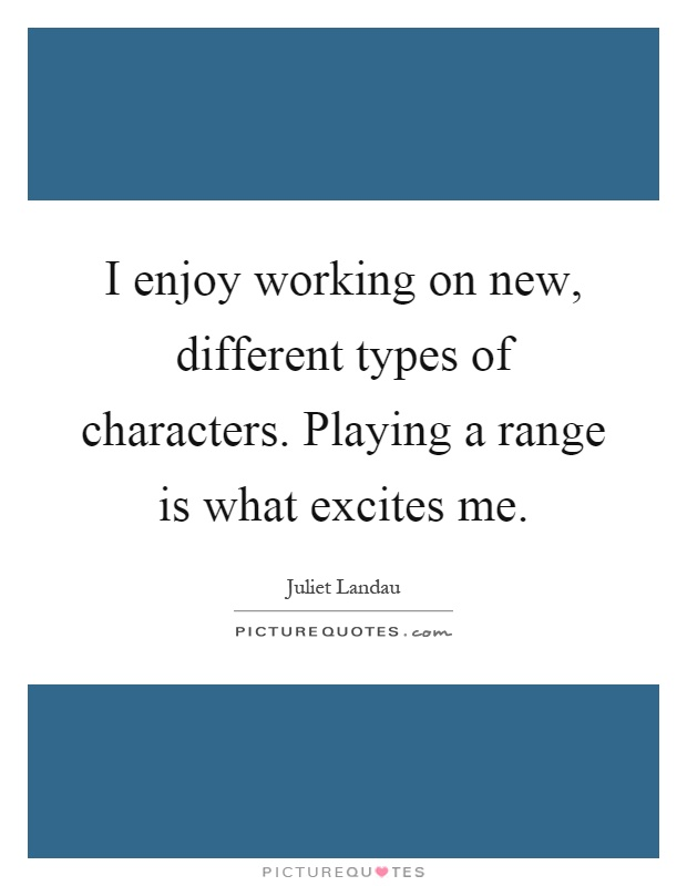I enjoy working on new, different types of characters. Playing a range is what excites me Picture Quote #1