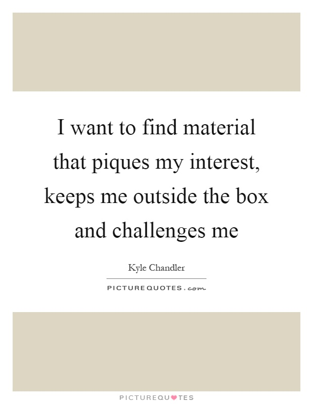 I want to find material that piques my interest, keeps me outside the box and challenges me Picture Quote #1
