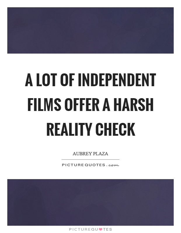 A lot of independent films offer a harsh reality check Picture Quote #1
