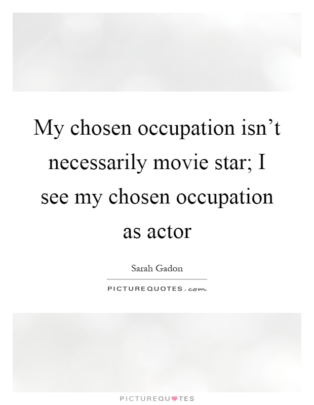 My chosen occupation isn't necessarily movie star; I see my chosen occupation as actor Picture Quote #1