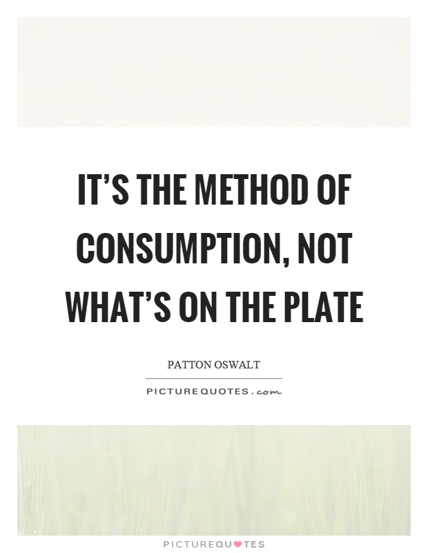 It's the method of consumption, not what's on the plate Picture Quote #1