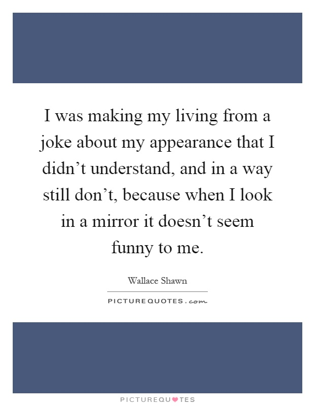 I was making my living from a joke about my appearance that I didn't understand, and in a way still don't, because when I look in a mirror it doesn't seem funny to me Picture Quote #1