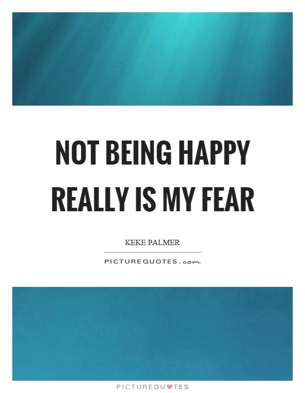 Not being happy really is my fear Picture Quote #1