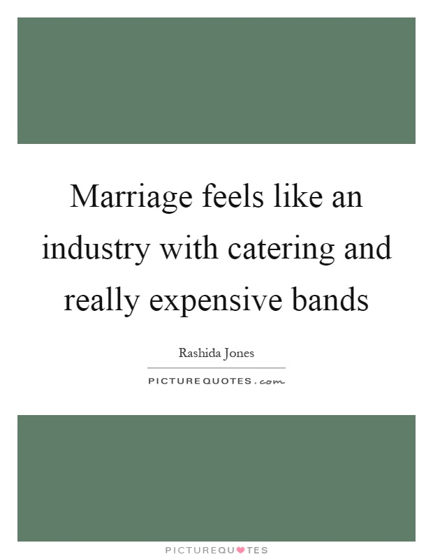 Marriage feels like an industry with catering and really expensive bands Picture Quote #1