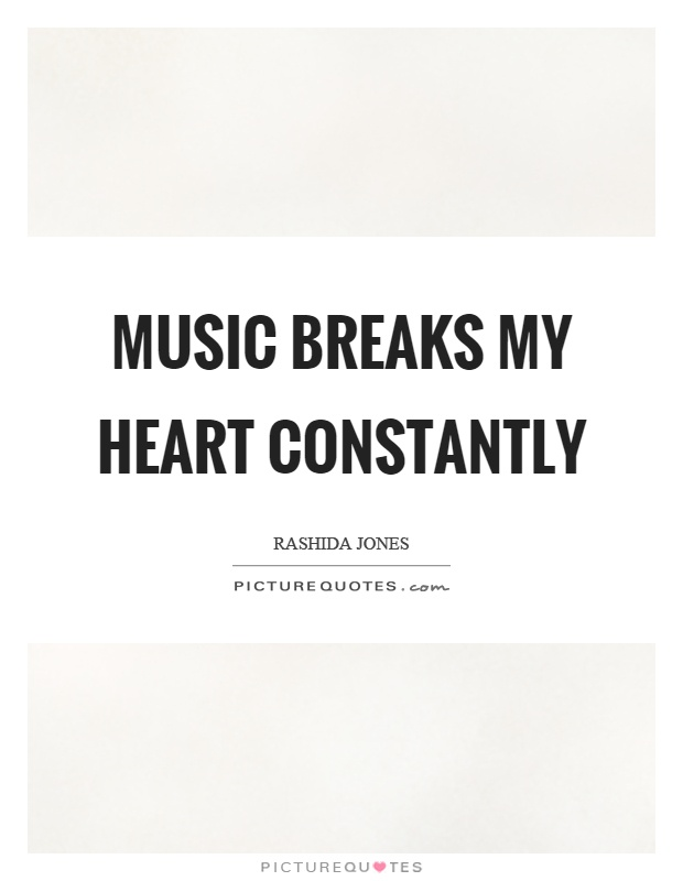 Music breaks my heart constantly Picture Quote #1