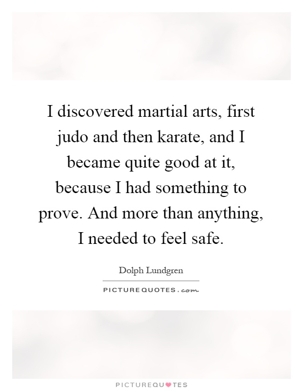 I discovered martial arts, first judo and then karate, and I became quite good at it, because I had something to prove. And more than anything, I needed to feel safe Picture Quote #1
