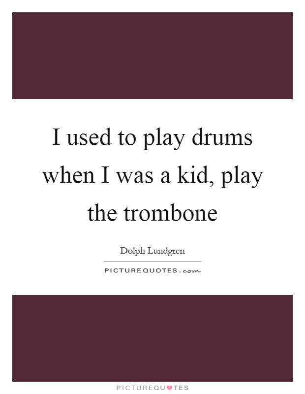 I used to play drums when I was a kid, play the trombone Picture Quote #1