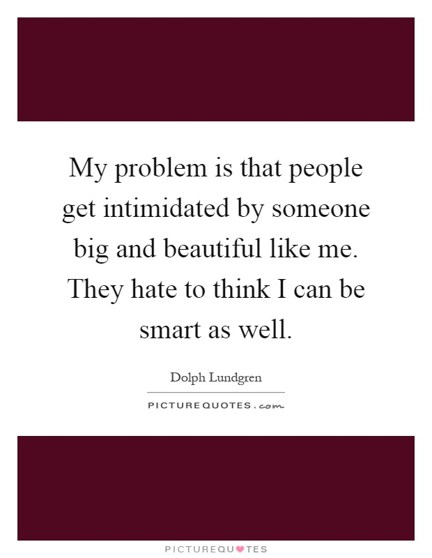 My problem is that people get intimidated by someone big and beautiful like me. They hate to think I can be smart as well Picture Quote #1