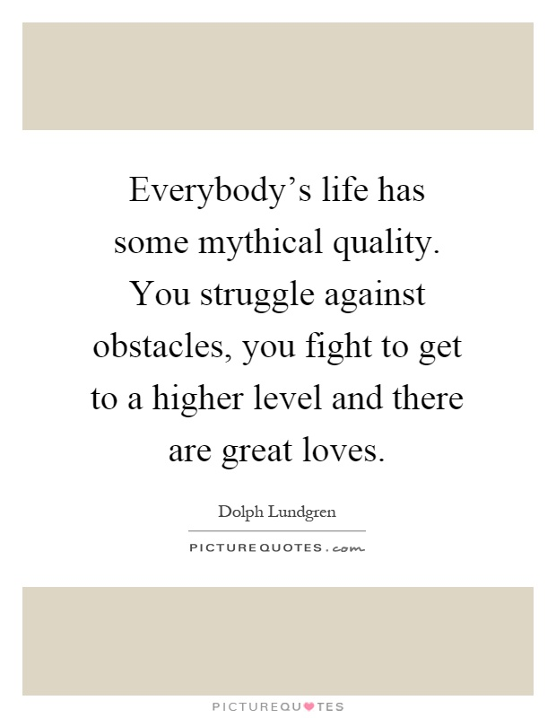 Everybody's life has some mythical quality. You struggle against obstacles, you fight to get to a higher level and there are great loves Picture Quote #1
