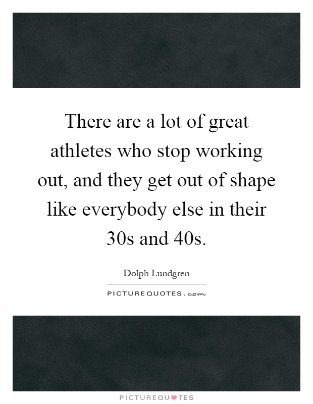 There are a lot of great athletes who stop working out, and they get out of shape like everybody else in their 30s and 40s Picture Quote #1