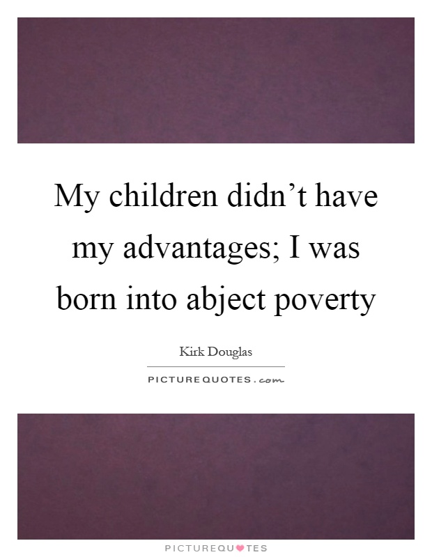 My children didn't have my advantages; I was born into abject poverty Picture Quote #1