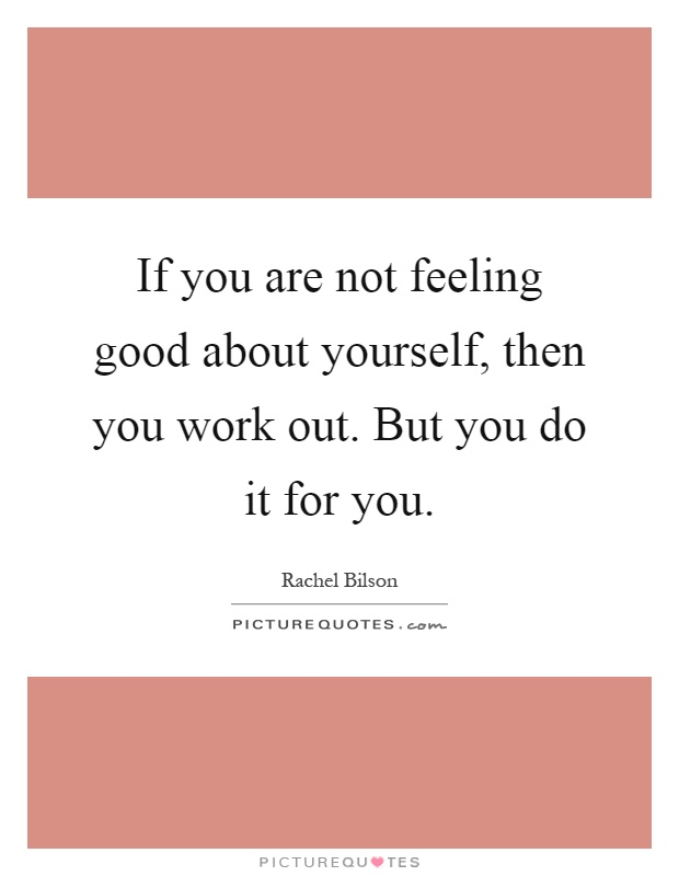 If you are not feeling good about yourself, then you work out. But you do it for you Picture Quote #1