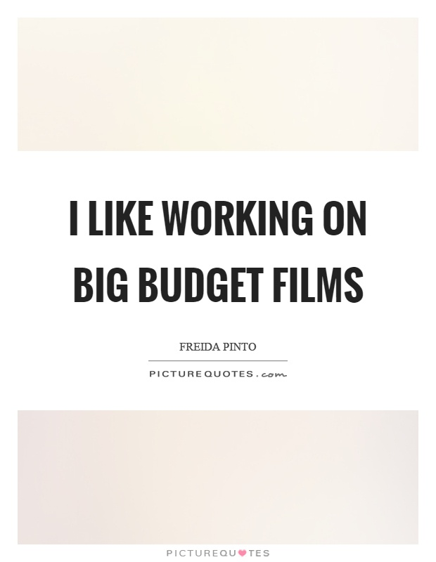 I like working on big budget films Picture Quote #1