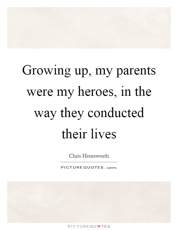 Growing up, my parents were my heroes, in the way they ...
