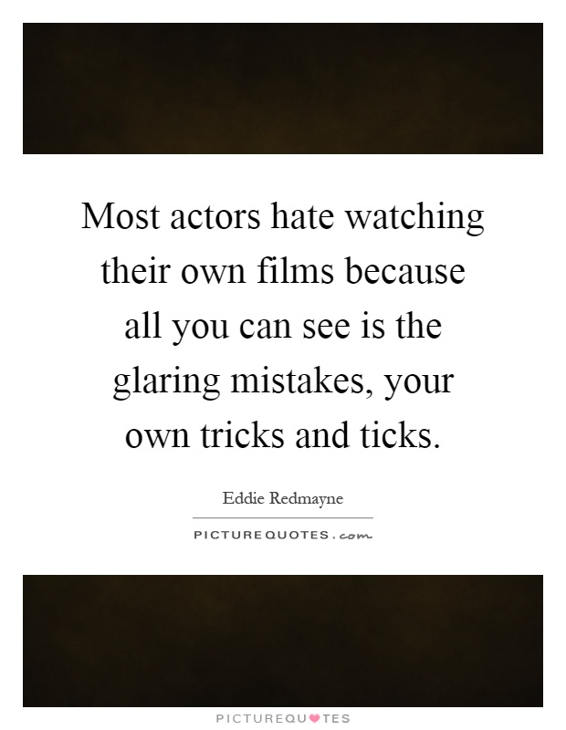 Most actors hate watching their own films because all you can see is the glaring mistakes, your own tricks and ticks Picture Quote #1