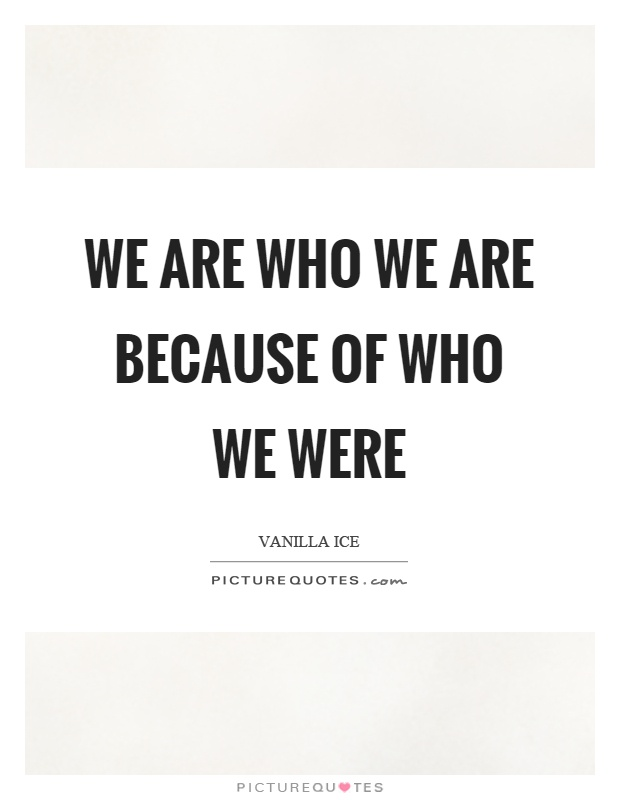 We are who we are because of who we were Picture Quote #1