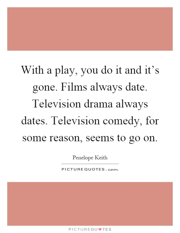 With a play, you do it and it's gone. Films always date. Television drama always dates. Television comedy, for some reason, seems to go on Picture Quote #1