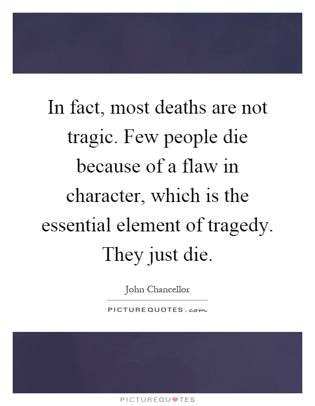In fact, most deaths are not tragic. Few people die because of a flaw in character, which is the essential element of tragedy. They just die Picture Quote #1
