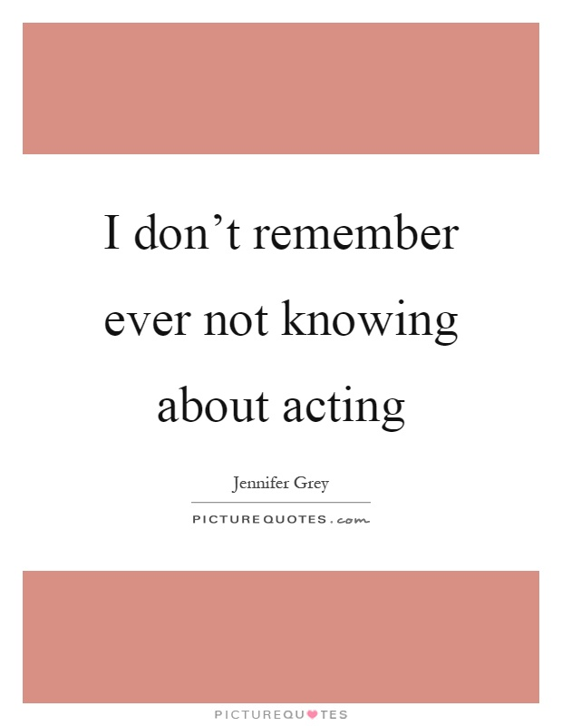 I don't remember ever not knowing about acting Picture Quote #1