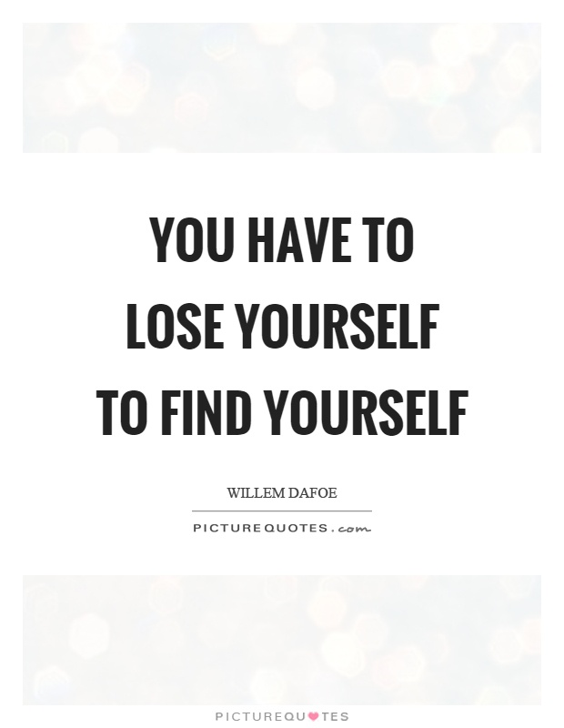 You Have To Lose Yourself To Find Yourself Picture Quotes