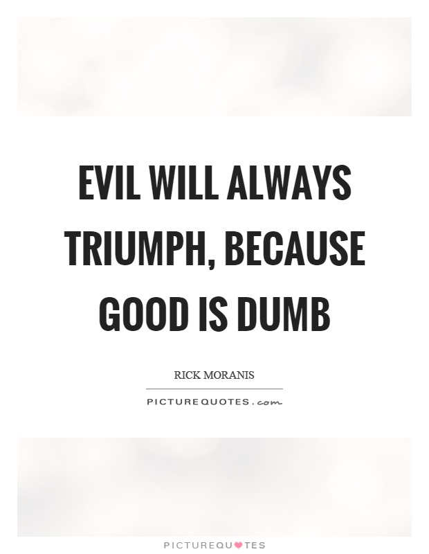 Evil will always triumph, because good is dumb Picture Quote #1