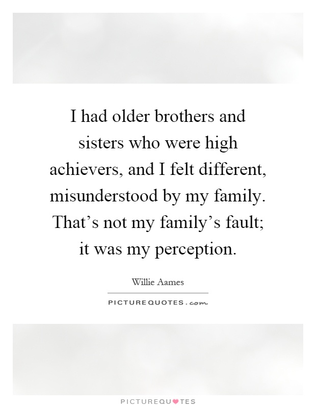 I had older brothers and sisters who were high achievers, and I felt different, misunderstood by my family. That's not my family's fault; it was my perception Picture Quote #1
