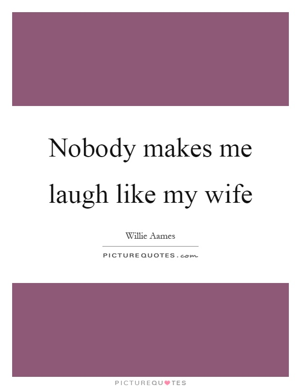 Nobody makes me laugh like my wife Picture Quote #1