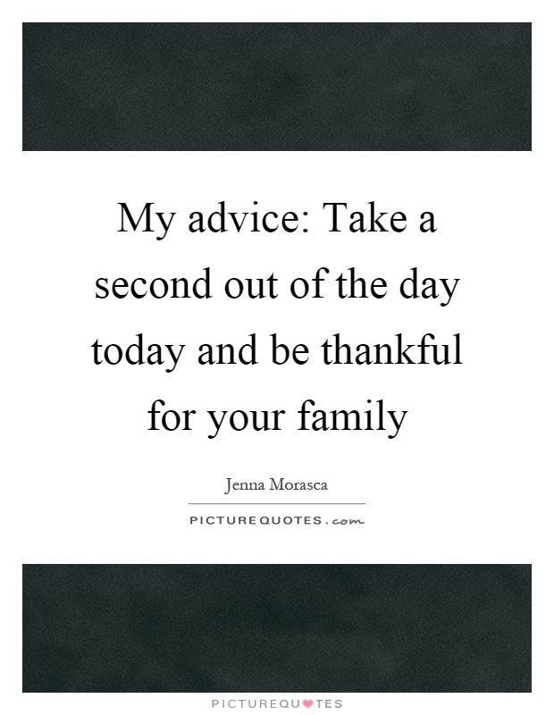 My advice: Take a second out of the day today and be thankful for your family Picture Quote #1