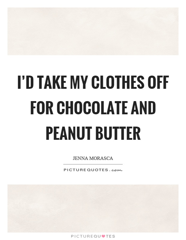 I'd take my clothes off for chocolate and peanut butter Picture Quote #1