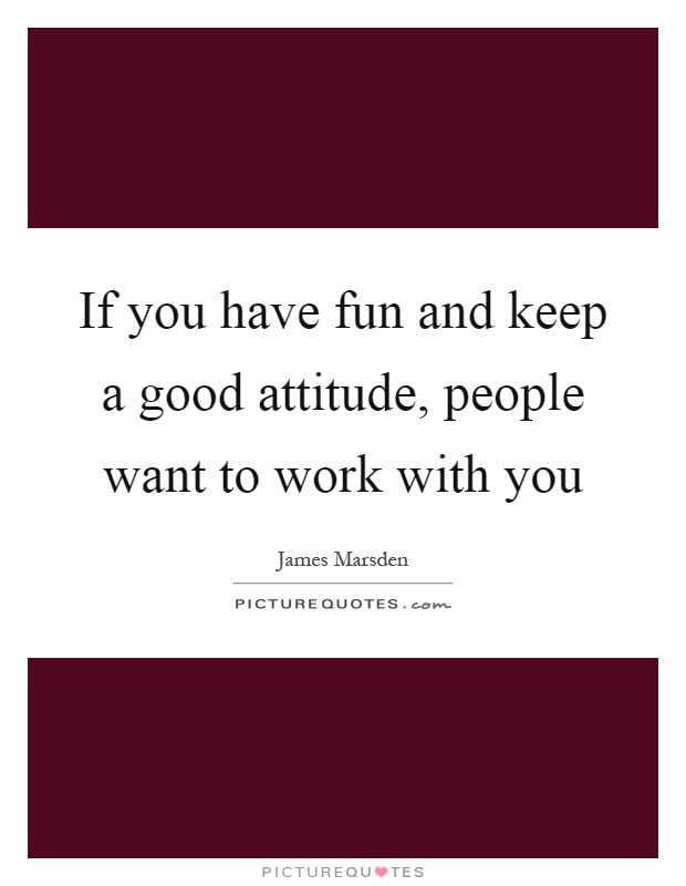 If you have fun and keep a good attitude, people want to work with you Picture Quote #1