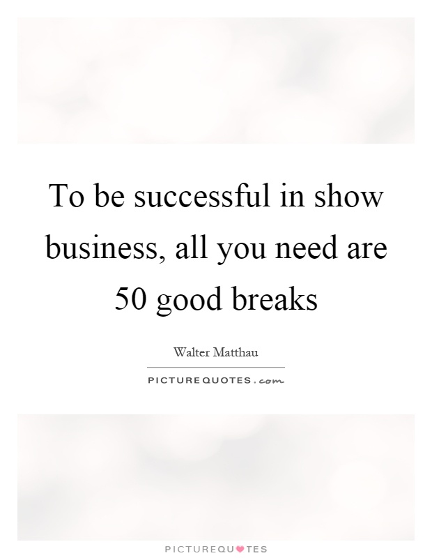To be successful in show business, all you need are 50 good breaks Picture Quote #1