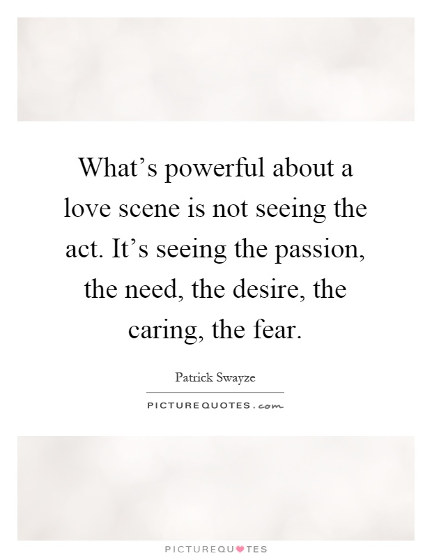What's powerful about a love scene is not seeing the act. It's seeing the passion, the need, the desire, the caring, the fear Picture Quote #1