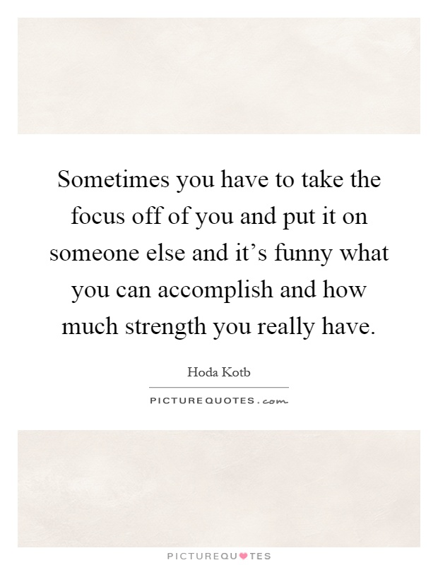 Sometimes you have to take the focus off of you and put it on someone else and it's funny what you can accomplish and how much strength you really have Picture Quote #1