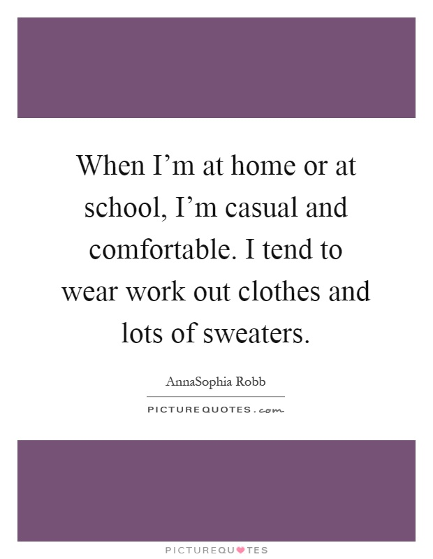 When I'm at home or at school, I'm casual and comfortable. I tend to wear work out clothes and lots of sweaters Picture Quote #1