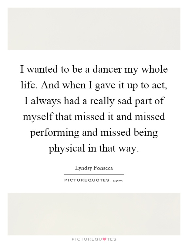 I wanted to be a dancer my whole life. And when I gave it up to act, I always had a really sad part of myself that missed it and missed performing and missed being physical in that way Picture Quote #1