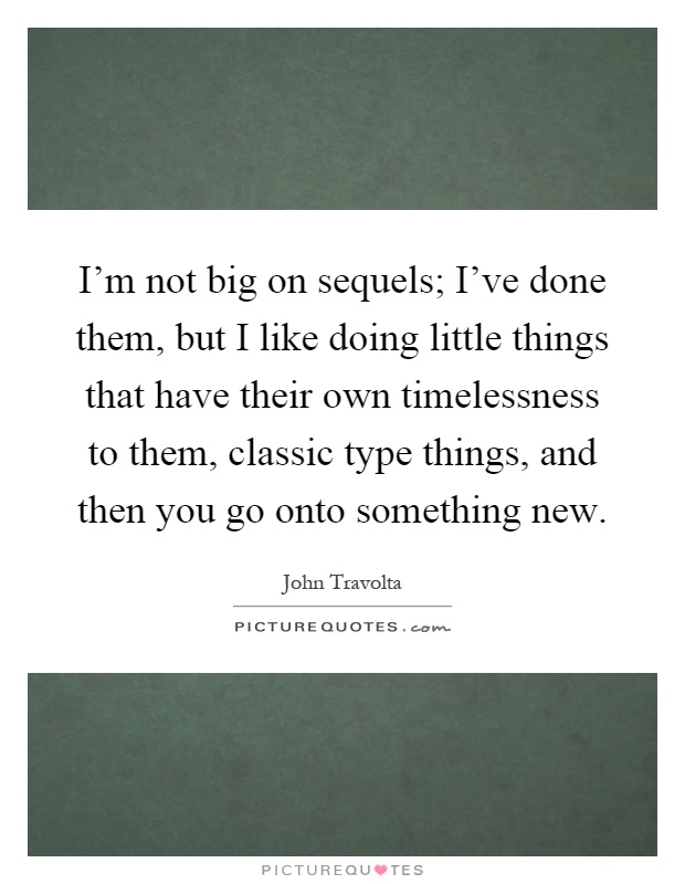 I'm not big on sequels; I've done them, but I like doing little things that have their own timelessness to them, classic type things, and then you go onto something new Picture Quote #1