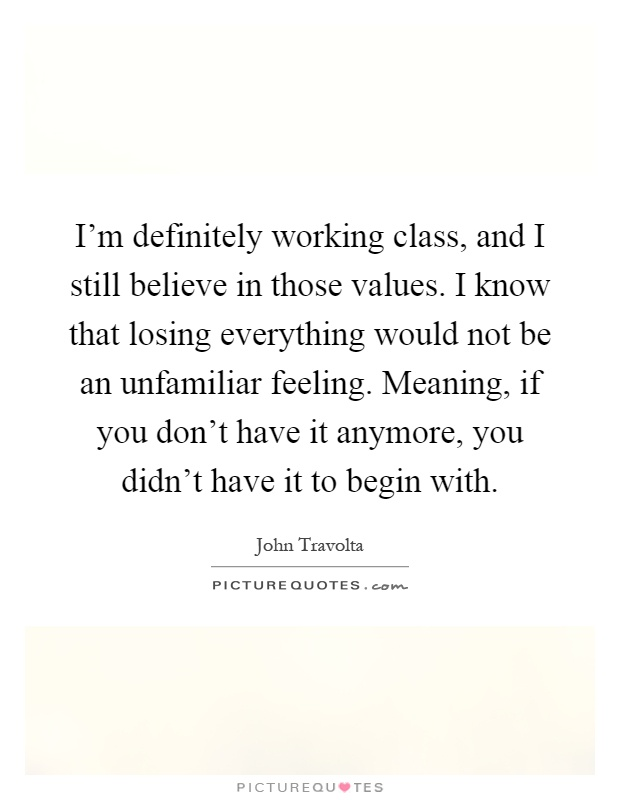 I'm definitely working class, and I still believe in those values. I know that losing everything would not be an unfamiliar feeling. Meaning, if you don't have it anymore, you didn't have it to begin with Picture Quote #1